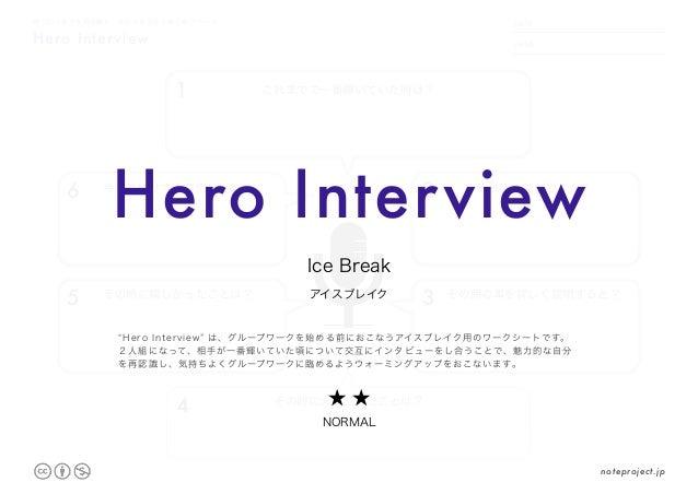Hero Interview 魅力的な自分を再認識し、気持ちを高める他己紹介ワーク DATE NAME .     . 1 これまでで一番輝いていた時は? 2 それは、なぜですか? 3 その時の事を詳しく説明すると? 4 その時に大変だったこと...