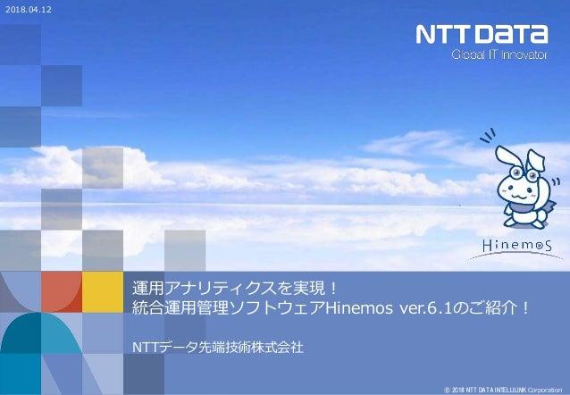 © 2018 NTT DATA INTELLILINK Corporation 運用アナリティクスを実現! 統合運用管理ソフトウェアHinemos ver.6.1のご紹介! NTTデータ先端技術株式会社 2018.04.12