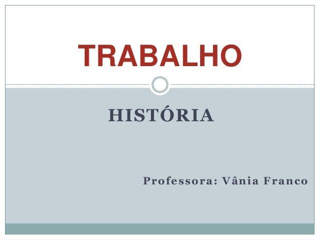 TRABALHO HISTÓRIA   Professora: Vânia Franco