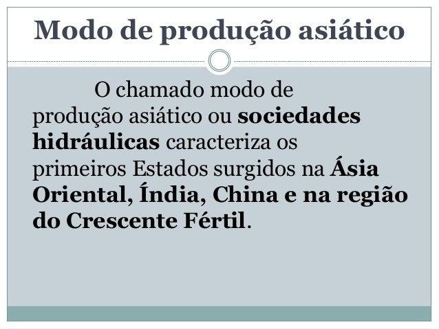 Modo de produção asiático      O chamado modo deprodução asiático ou sociedadeshidráulicas caracteriza osprimeiros Estados...