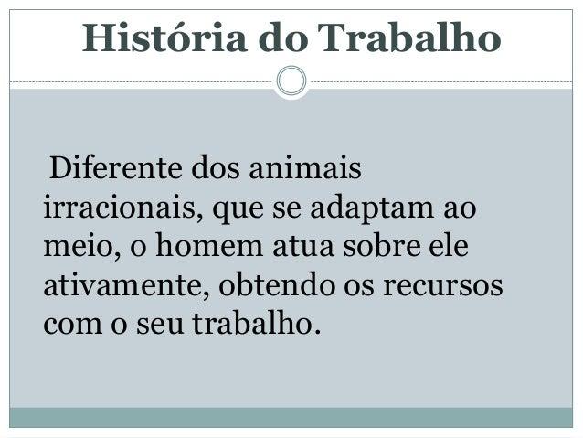 História do Trabalho Diferente dos animaisirracionais, que se adaptam aomeio, o homem atua sobre eleativamente, obtendo os...