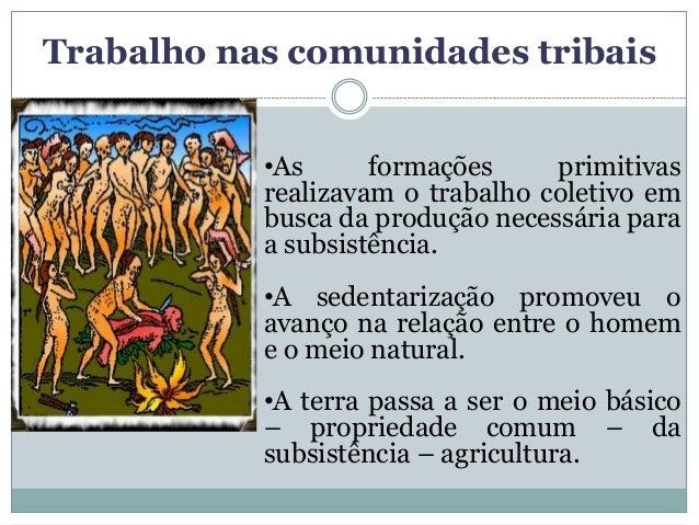 Trabalho nas comunidades tribais           •As      formações     primitivas           realizavam o trabalho coletivo em  ...