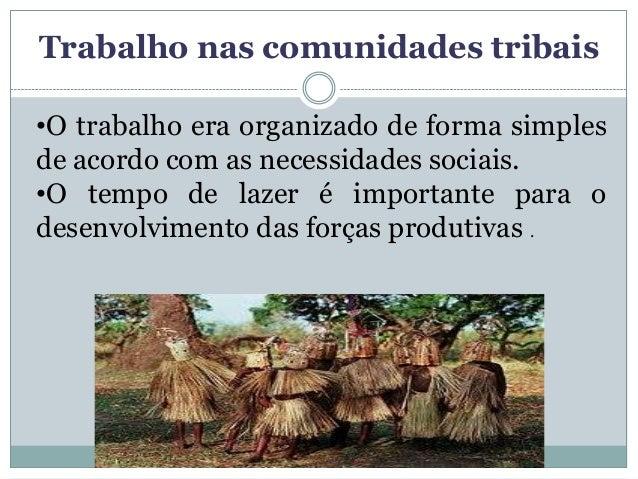 Trabalho nas comunidades tribais•O trabalho era organizado de forma simplesde acordo com as necessidades sociais.•O tempo ...