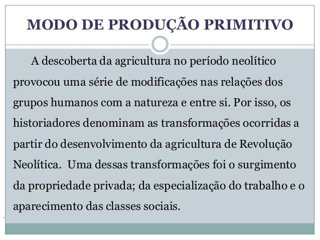 MODO DE PRODUÇÃO PRIMITIVO       A descoberta da agricultura no período neolítico    provocou uma série de modificações na...
