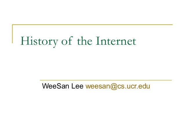 History of the Internet    WeeSan Lee weesan@cs.ucr.edu