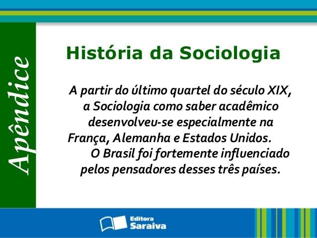 Apêndice História da Sociologia A partir do último quartel do século XIX, a Sociologia como saber acadêmico desenvolveu-se...
