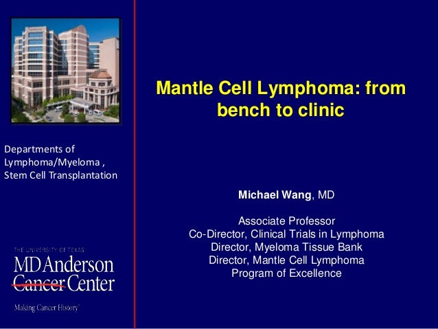 Mantle Cell Lymphoma: from bench to clinic Michael Wang, MD Associate Professor Co-Director, Clinical Trials in Lymphoma D...