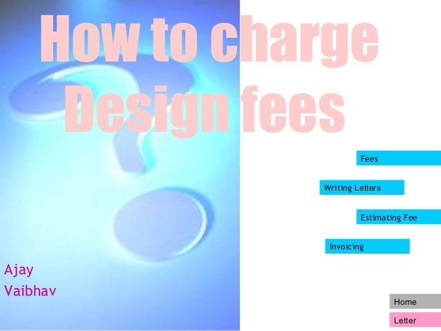 Home  Letter  How to charge  Design fees  Ajay  Vaibhav  Fees  Writing Letters  Estimating Fee  Invoicing