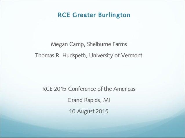 RCE Greater Burlington Megan Camp, Shelburne Farms Thomas R. Hudspeth, University of Vermont RCE 2015 Conference of the Am...