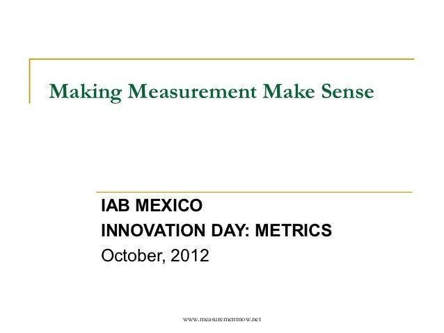 Making Measurement Make Sense    IAB MEXICO    INNOVATION DAY: METRICS    October, 2012            www.measurementnow.net