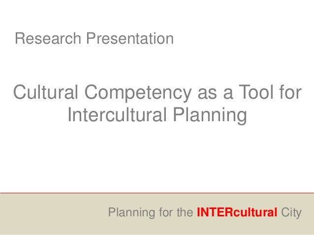Research Presentation Cultural Competency as a Tool for Intercultural Planning Planning for the INTERcultural City
