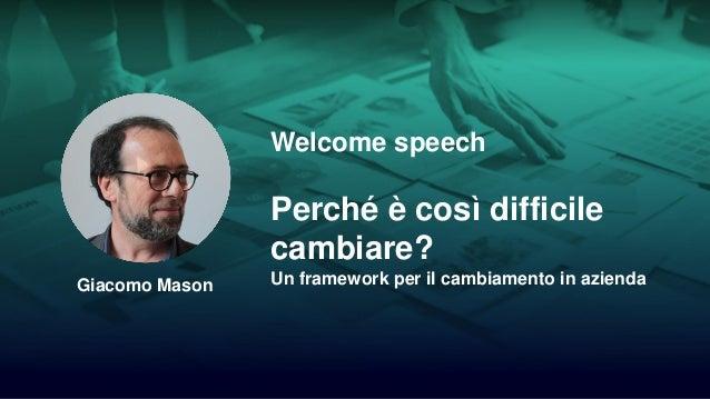1/55 Welcome speech Perché è così difficile cambiare? Un framework per il cambiamento in aziendaGiacomo Mason
