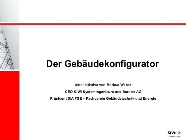 1 Der Gebäudekonfigurator eine Initiative von Markus Weber CEO KIWI Systemingenieure und Berater AG Präsident SIA FGE – Fa...