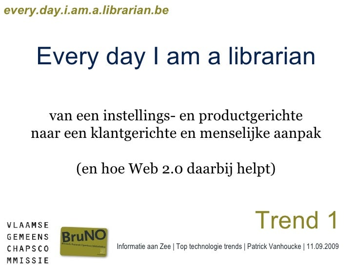 Informatie aan Zee | Top technologie trends | Patrick Vanhoucke | 11.09.2009 every.day.i.am.a.librarian.be Every day I am ...