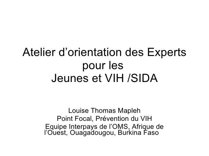 Atelier d'orientation des Experts pour les  Jeunes et VIH /SIDA Louise Thomas Mapleh Point Focal, Prévention du VIH Equipe...