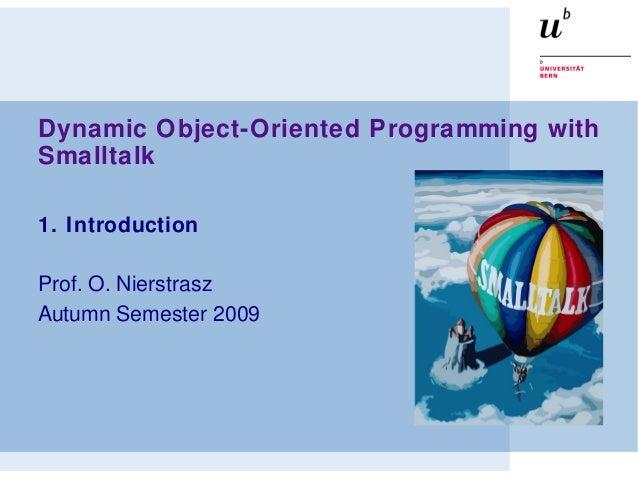 Dynamic Object-Oriented Programming with Smalltalk 1. Introduction Prof. O. Nierstrasz Autumn Semester 2009