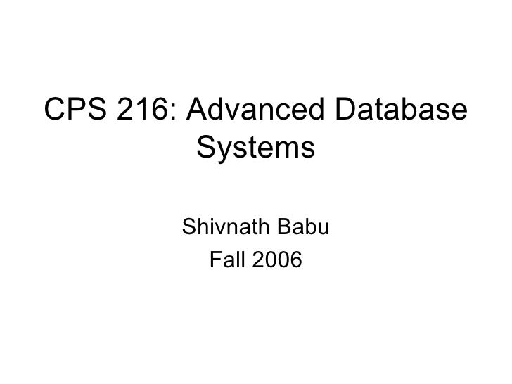 CPS 216: Advanced Database Systems Shivnath Babu Fall 2006