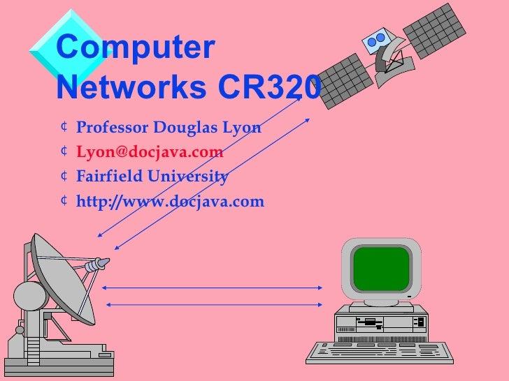 ComputerNetworks CR320¢ Professor Douglas Lyon¢ Lyon@docjava.com¢ Fairfield University¢ http://www.docjava.com
