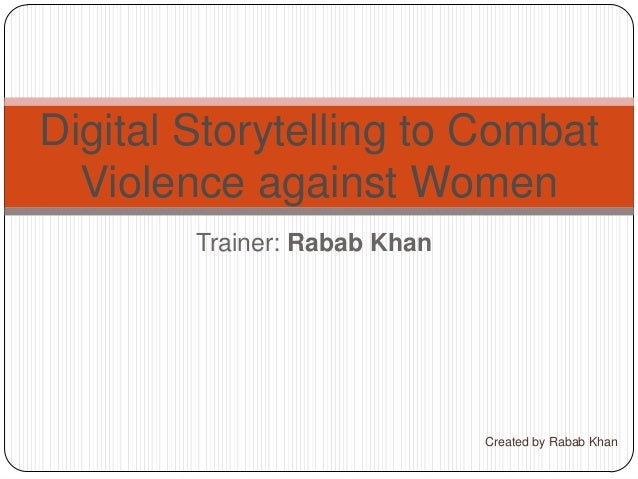Trainer: Rabab Khan Digital Storytelling to Combat Violence against Women Created by Rabab Khan
