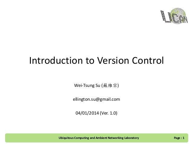 Introduction to Version Control Wei-Tsung Su (蘇維宗) ellington.su@gmail.com 04/01/2014 (Ver. 1.0) Ubiquitous Computing and A...
