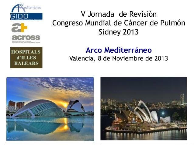 V Jornada de Revisión Congreso Mundial de Cáncer de Pulmón Sidney 2013  Arco Mediterráneo Valencia, 8 de Noviembre de 2013