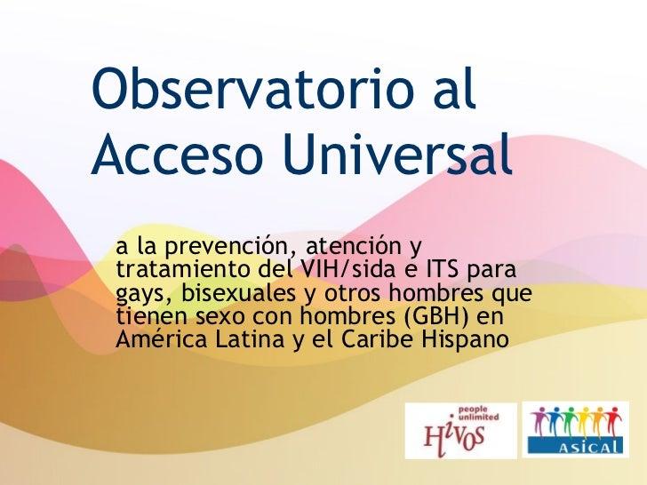 Observatorio al Acceso Universal a la prevención, atención y tratamiento del VIH/sida e ITS para gays, bisexuales y otros ...