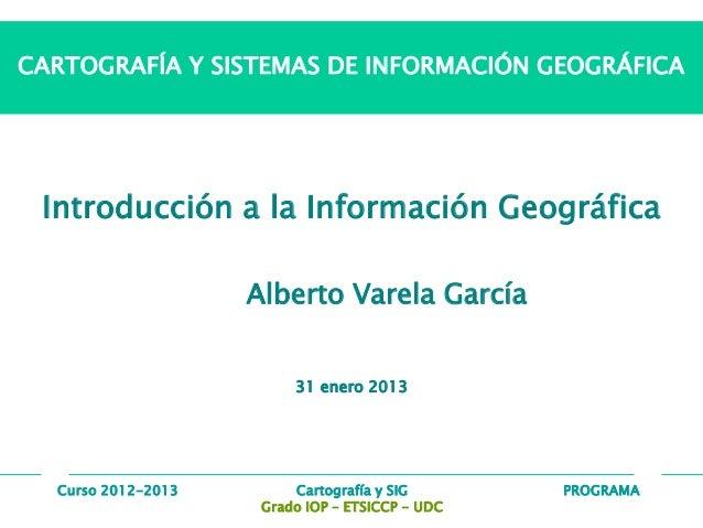 PROGRAMACartografía y SIG Grado IOP – ETSICCP - UDC Curso 2012-2013 CARTOGRAFÍA Y SISTEMAS DE INFORMACIÓN GEOGRÁFICA Intro...