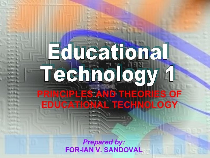 Educational Technology 1 PRINCIPLES AND THEORIES OF EDUCATIONAL TECHNOLOGY Prepared by:   FOR-IAN V. SANDOVAL