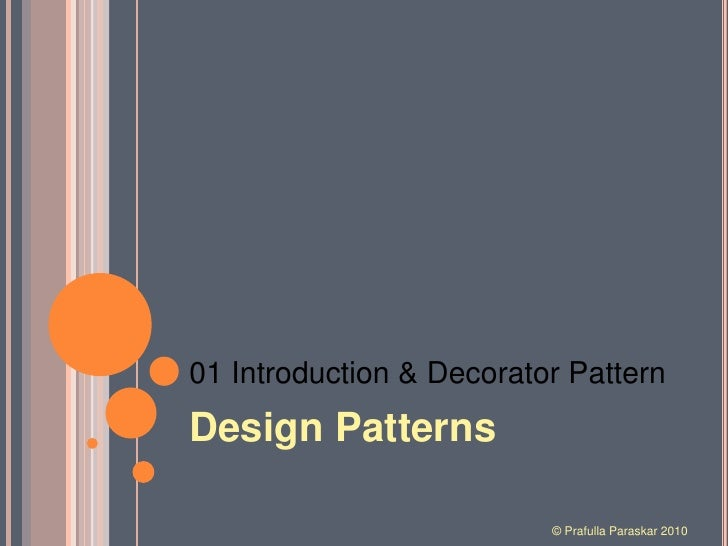 01 Introduction & Decorator Pattern<br />Design Patterns<br />© Prafulla Paraskar 2010<br />