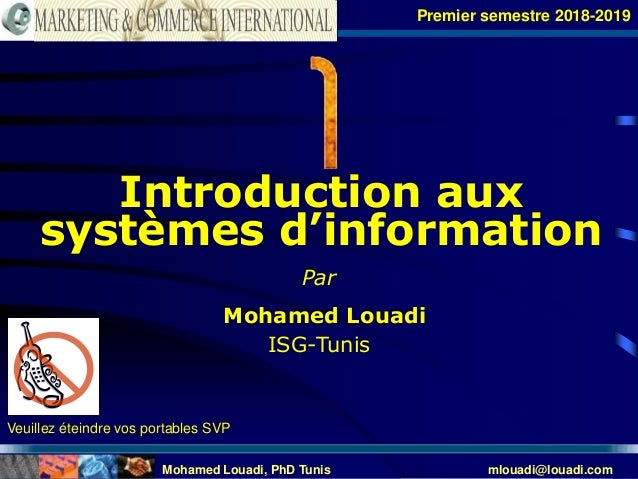 Mohamed Louadi, PhD Tunis mlouadi@louadi.com 1 Introduction aux systèmes d'information Premier semestre 2018-2019 Par Moha...