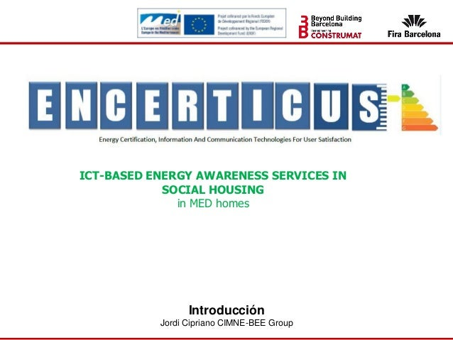 Introducción Jordi Cipriano CIMNE-BEE Group ICT-BASED ENERGY AWARENESS SERVICES IN SOCIAL HOUSING in MED homes