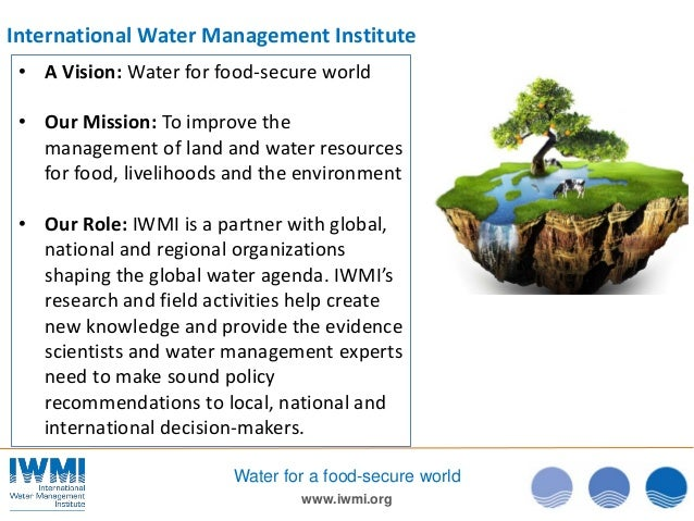 www.iwmi.org Water for a food-secure world • A Vision: Water for food-secure world • Our Mission: To improve the managemen...