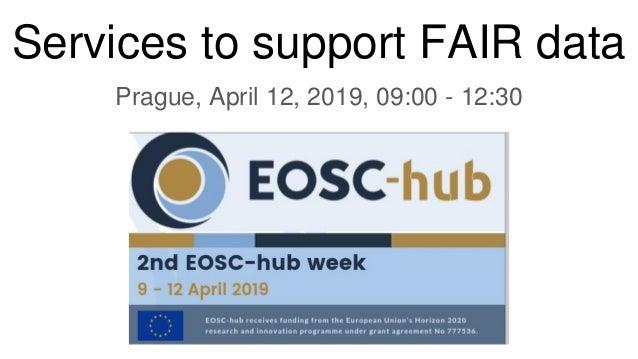 Services to support FAIR data Prague, April 12, 2019, 09:00 - 12:30