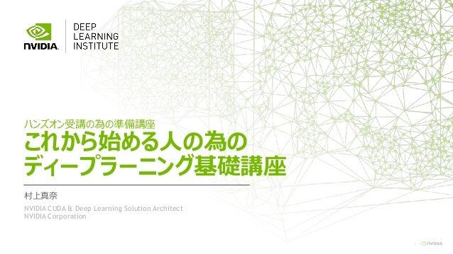1 ハンズオン受講の為の準備講座 これから始める人の為の ディープラーニング基礎講座 村上真奈 NVIDIA CUDA & Deep Learning Solution Architect NVIDIA Corporation