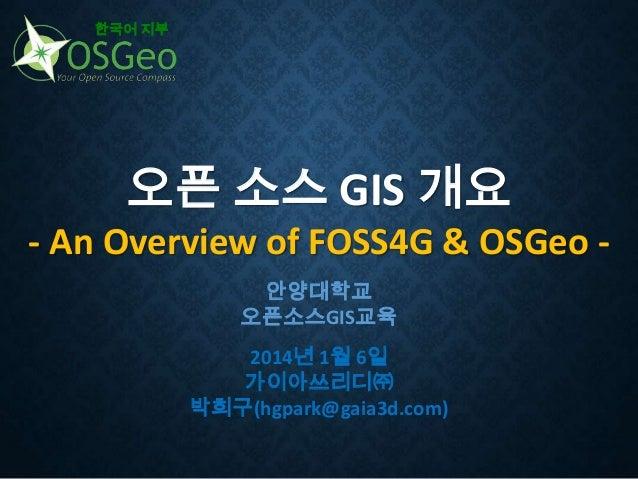 한국어 지부  오픈 소스 GIS 개요 - An Overview of FOSS4G & OSGeo 안양대학교 오픈소스GIS교육 2014년 1월 6일 가이아쓰리디㈜ 박희구(hgpark@gaia3d.com)