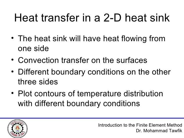 Heat transfer in a 2-D heat sink <ul><li>The heat sink will have heat flowing from one side </li></ul><ul><li>Convection t...