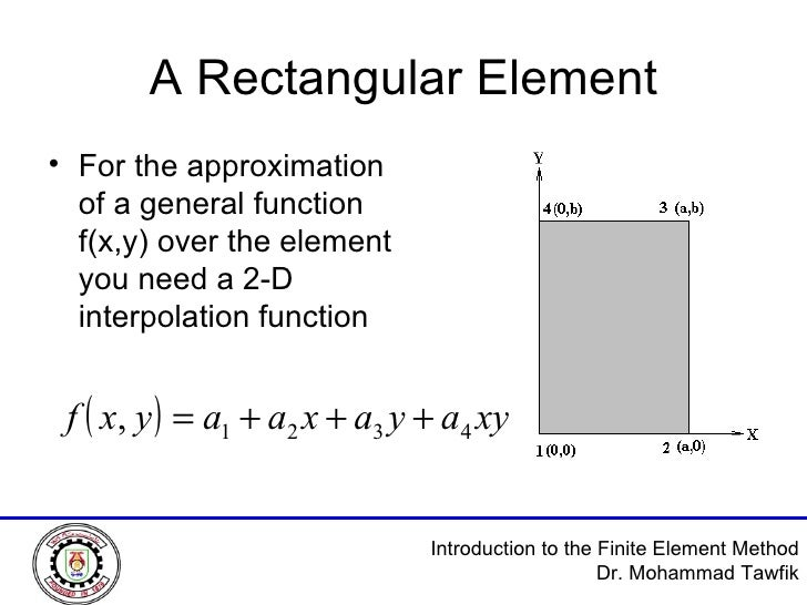 A Rectangular Element <ul><li>For the approximation of a general function f(x,y) over the element you need a 2-D interpola...