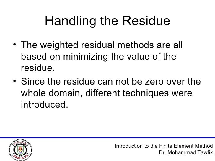 Handling the Residue <ul><li>The weighted residual methods are all based on minimizing the value of the residue. </li></ul...