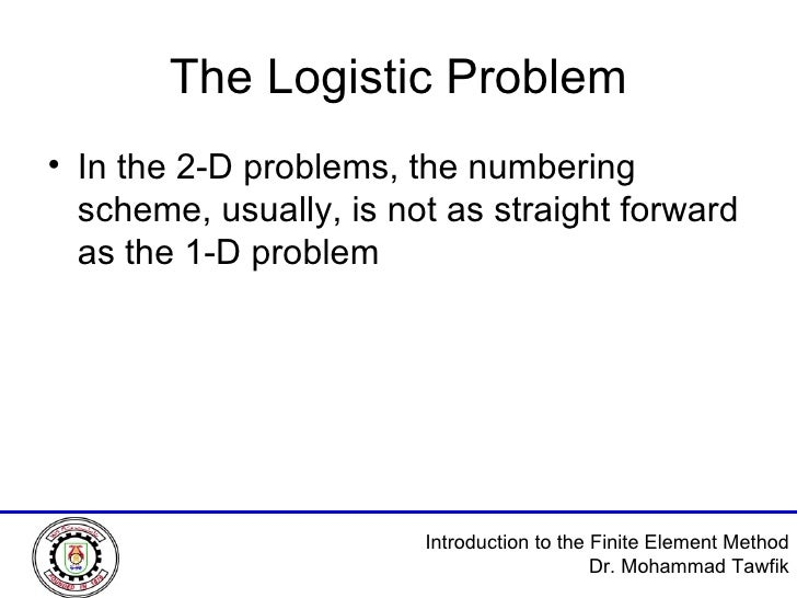 The Logistic Problem <ul><li>In the 2-D problems, the numbering scheme, usually, is not as straight forward as the 1-D pro...