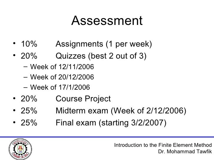 Assessment <ul><li>10% Assignments (1 per week) </li></ul><ul><li>20% Quizzes (best 2 out of 3) </li></ul><ul><ul><li>Week...