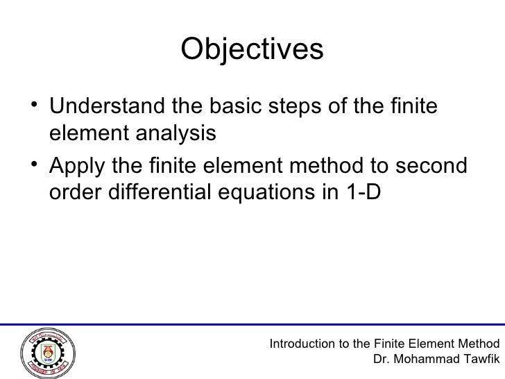 Objectives <ul><li>Understand the basic steps of the finite element analysis </li></ul><ul><li>Apply the finite element me...