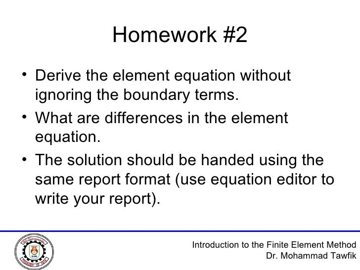 Homework #2 <ul><li>Derive the element equation without ignoring the boundary terms. </li></ul><ul><li>What are difference...