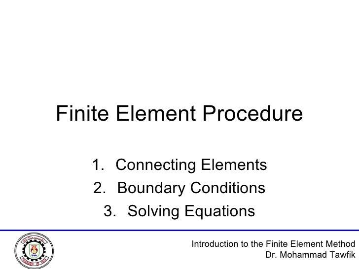 Finite Element Procedure <ul><li>Connecting Elements </li></ul><ul><li>Boundary Conditions </li></ul><ul><li>Solving Equat...