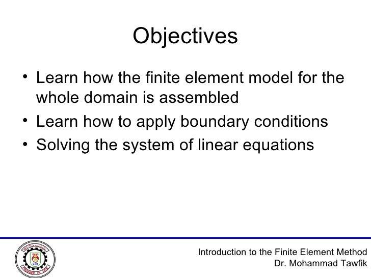 Objectives <ul><li>Learn how the finite element model for the whole domain is assembled </li></ul><ul><li>Learn how to app...