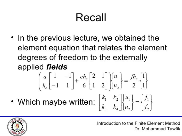 Recall <ul><li>In the previous lecture, we obtained the element equation that relates the element degrees of freedom to th...