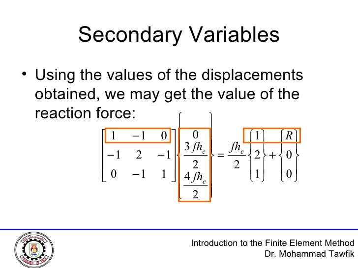 Secondary Variables <ul><li>Using the values of the displacements obtained, we may get the value of the reaction force: </...
