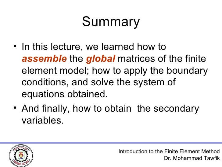 Summary <ul><li>In this lecture, we learned how to  assemble  the  global  matrices of the finite element model; how to ap...