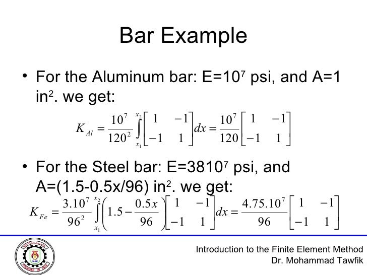 Bar Example <ul><li>For the Aluminum bar: E=10 7  psi, and A=1 in 2 . we get: </li></ul><ul><li>For the Steel bar: E=3810 ...