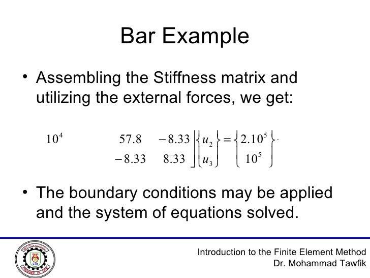 Bar Example <ul><li>Assembling the Stiffness matrix and utilizing the external forces, we get: </li></ul><ul><li>The bound...