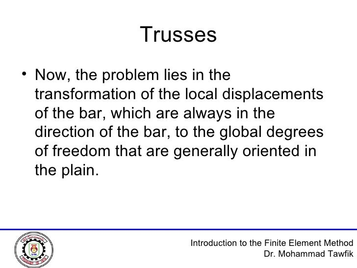 Trusses <ul><li>Now, the problem lies in the transformation of the local displacements of the bar, which are always in the...